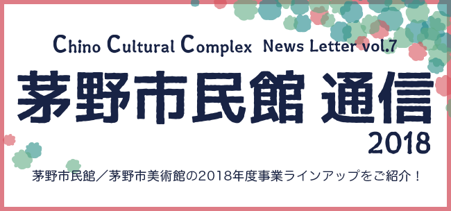 Chino Cultural Complex News Letter vol.7 茅野市民館通信2018